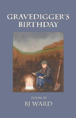 Gravedigger's Birthday: Poems - Ward, B J