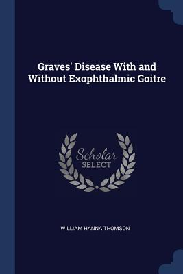 Graves' Disease with and Without Exophthalmic Goitre - Thomson, William Hanna