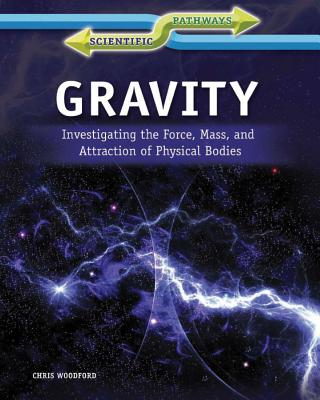 Gravity: Investigating the Force, Mass, and Attraction of Physical Bodies - Woodford, Chris