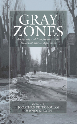 Gray Zones: Ambiguity and Compromise in the Holocaust and Its Aftermath - Petropoulos, Jonathan (Editor)