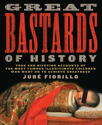 Great Bastards of History: True and Riveting Accounts of the Most Famous Illegitimate Children Who Went on to Achieve Greatness - Fiorillo, Jure