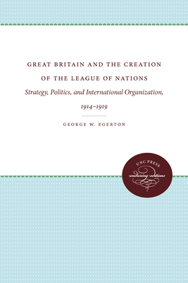 Great Britain and the Creation of the League of Nations: Strategy, Politics, and International Organization, 1914-1919 - Egerton, George W