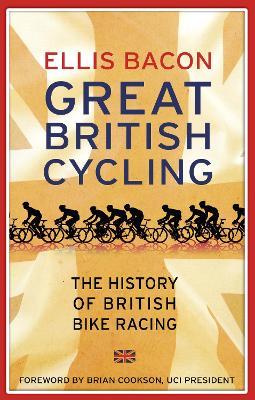 Great British Cycling: The History of British Bike Racing - Bacon, Ellis