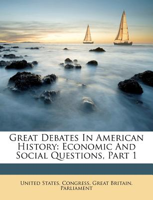 Great Debates in American History: Economic and Social Questions, Part 1 - Congress, United States, Professor, and Great Britain Parliment (Creator)