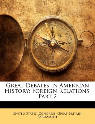 Great Debates in American History: Foreign Relations, Part 2 - United States Congress, States Congress (Creator), and Great Britain Parliament, Britain Parliament (Creator)