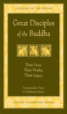 Great Disciples of the Buddha: Their Lives, Their Works. Their Legacy - Nyanaponika