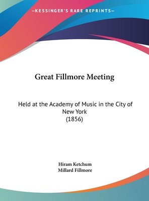 Great Fillmore Meeting: Held at the Academy of Music in the City of New York (1856) - Ketchum, Hiram, and Fillmore, Millard