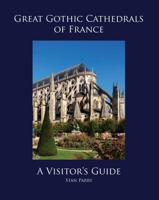 Great Gothic Cathedrals of France: A Visitor's Guide - Parry, Stan