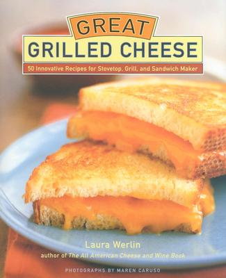 Great Grilled Cheese: 50 Innovative Recipes for Stovetop, Grill, and Sandwich Maker - Werlin, Laura, and Caruso, Maren (Photographer)