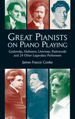 Great Pianists on Piano Playing: Godowsky, Hofmann, Lhevinne, Paderewski and 24 Other Legendary Performers - Cooke, James Francis
