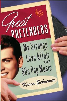 Great Pretenders: My Strange Love Affair with '50s Pop Music - Schoemer, Karen