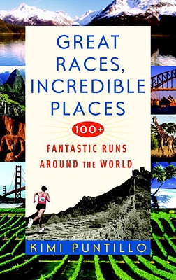 Great Races, Incredible Places: 100+ Fantastic Runs Around the World - Puntillo, Kimi