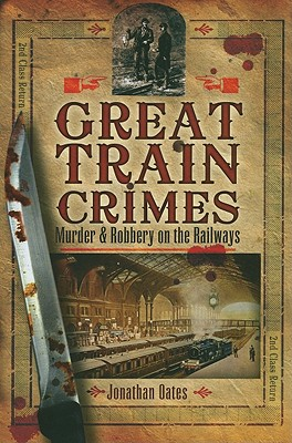 Great Train Crimes: Murder and Robbery on the Railways - Oates, Jonathan