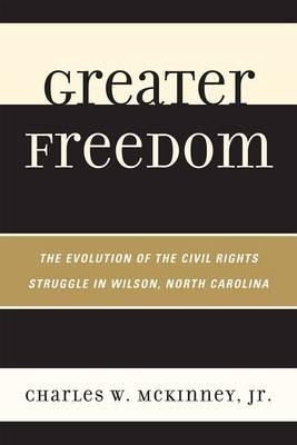 Greater Freedom: The Evolution of the Civil Rights Struggle in Wilson, North Carolina - McKinney, Charles Wesley