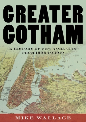 Greater Gotham: A History of New York City from 1898 to 1919 - Wallace, Mike