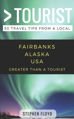 Greater Than a Tourist- Fairbanks Alaska USA: 50 Travel Tips from a Local - Rusczyk, Lisa (Foreword by), and Tourist, Greater Than a, and Hawthorne, Melanie (Editor)