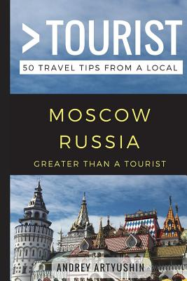 Greater Than a Tourist- Moscow Russia: 50 Travel Tips from a Local - Tourist, Greater Than a, and Rusczyk Ed D, Lisa (Foreword by), and Artyushin, Andrey