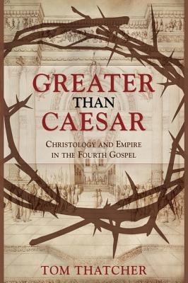 Greater Than Caesar: Christology and Empire in the Fourth Gospel - Thatcher, Tom