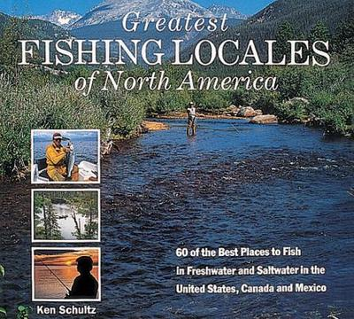 Greatest Fishing Locales of North America: 60 of the Best Places to Fish in Freshwater and Saltwater in the United States, Canada and Mexico - Schultz, Ken