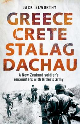 Greece Crete Stalag Dachau: A New Zealand Soldier's Encounters with Hitler's Army - Elworthy, Jack