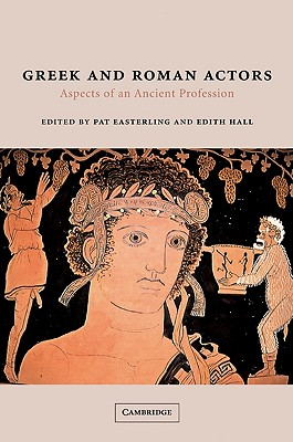 Greek and Roman Actors: Aspects of an Ancient Profession - Easterling, Pat (Editor), and Hall, Edith (Editor)