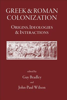 Greek and Roman Colonization: Origins, Ideologies and Interactions - Bradley, Guy (Editor), and Wilson, John-Paul (Editor)
