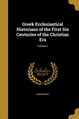Greek Ecclesiastical Historians of the First Six Centuries of the Christian Era; Volume 2 - Anonymous (Creator)