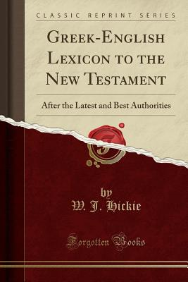 Greek-English Lexicon to the New Testament: After the Latest and Best Authorities (Classic Reprint) - Hickie, W J