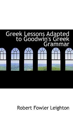 Greek Lessons Adapted to Goodwin's Greek Grammar - Leighton, Robert Fowler
