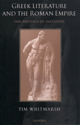 Greek Literature and the Roman Empire: The Politics of Imitation - Whitmarsh, Tim