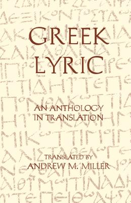 Greek Lyric: An Anthology in Translation - Miller, Andrew M (Translated by)
