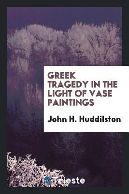 Greek Tragedy in the Light of Vase Paintings - Huddilston, John H