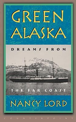Green Alaska: Dreams from the Far Coast - Lord, Nancy