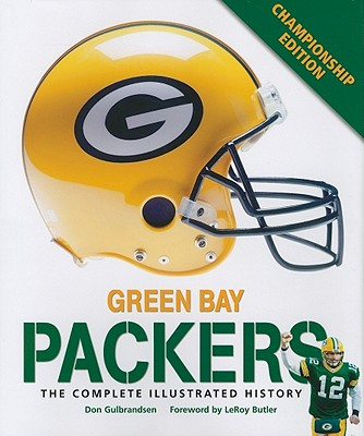 Green Bay Packers: The Complete Illustrated History - Gulbrandsen, Don, and Butler, LeRoy (Foreword by)