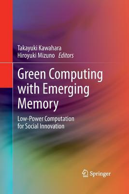 Green Computing with Emerging Memory: Low-Power Computation for Social Innovation - Kawahara, Takayuki (Editor), and Mizuno, Hiroyuki (Editor)