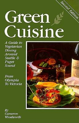 Green Cuisine: A Guide to Vegetarian Dining Around Seattle & Puget Sound - Woodworth, Cameron