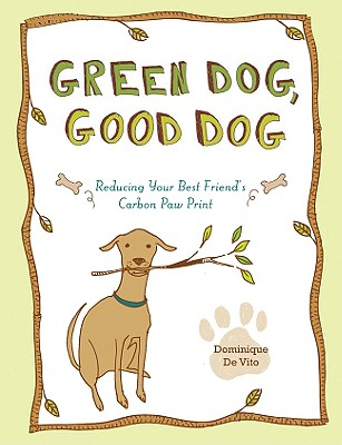 Green Dog, Good Dog: Reducing Your Best Friend's Carbon Paw Print - De Vito, Dominique, and Goldstein, Robert, and Goldstein, Susan