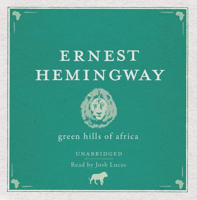 Green Hills of Africa - Hemingway, Ernest, and Lucas, Josh (Read by)