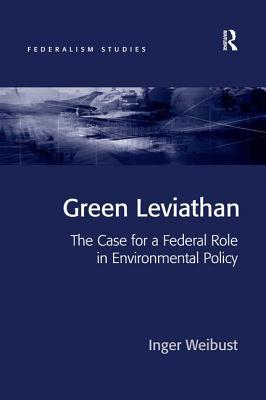Green Leviathan: The Case for a Federal Role in Environmental Policy - Weibust, Inger