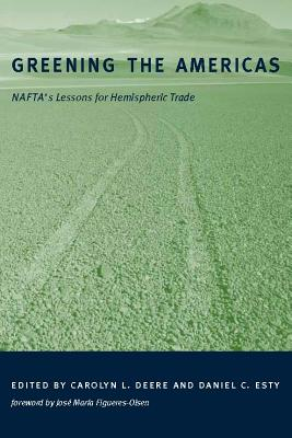 Greening the Americas: Nafta's Lessons for Hemispheric Trade - Deere, Carolyn L (Editor), and Esty, Daniel C (Editor), and Figueres-Olsen, Jose Maria (Foreword by)