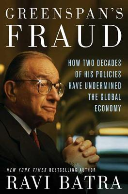 Greenspan's Fraud: How Two Decades of His Policies Have Undermined the Global Economy - Batra, Ravi