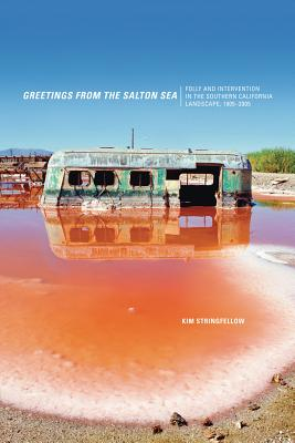 Greetings from the Salton Sea: Folly and Intervention in the Southern California Landscape, 1905-2005 - Stringfellow, Kim