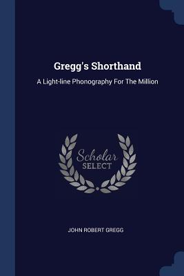 Gregg's Shorthand: A Light-Line Phonography for the Million - Gregg, John Robert