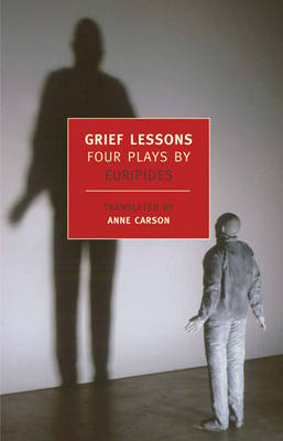 Grief Lessons: Four Plays - Euripides, and Carson, Anne (Translated by)