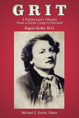 Grit: A Pediatrician's Odyssey from a Soviet Camp to Harvard - Regina Kesler, M D