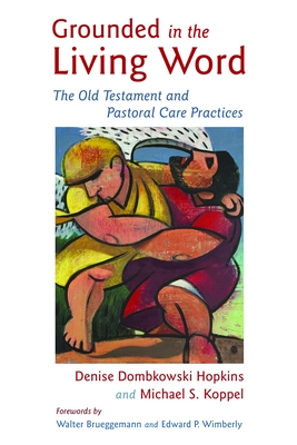 Grounded in the Living Word: The Old Testament and Pastoral Care Practices - Hopkins, Denise Dombkowski