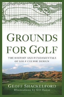 Grounds for Golf: The History and Fundamentals of Golf Course Design - Shackelford, Geoff
