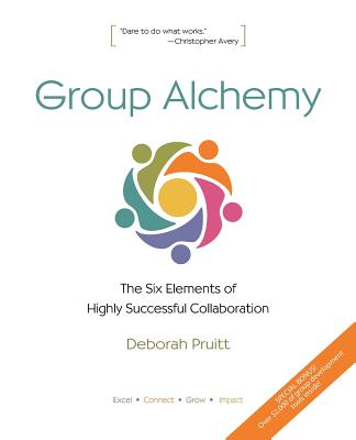 Group Alchemy: The Six Elements of Highly Successful Collaboration - Pruitt, Deborah