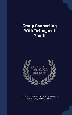 Group Counseling with Delinquent Youth - Gilman, Merritt Curtis, and Gorlich, Elizabeth