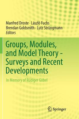 Groups, Modules, and Model Theory - Surveys and Recent Developments: In Memory of Rüdiger Göbel - Droste, Manfred (Editor), and Fuchs, László (Editor), and Goldsmith, Brendan (Editor)